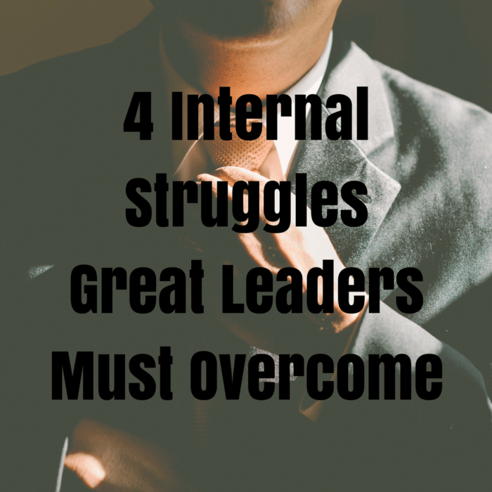 4 Internal Struggles Great Leaders Must Overcome
